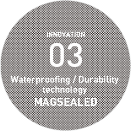 INNOVATION 03 Waterproofing / Durability technology MAGSEALED